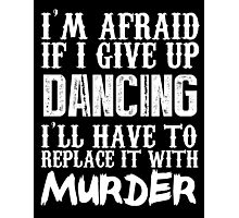 I'm Afraid If I Give Up Dancing I'll Have To Replace It With Murder - Custom Tshirts Photographic Print