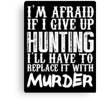 I'm Afraid If I Give Up Hunting I'll Have To Replace It With Murder - Custom Tshirts Canvas Print