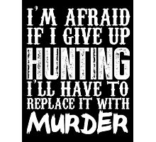 I'm Afraid If I Give Up Hunting I'll Have To Replace It With Murder - Custom Tshirts Photographic Print