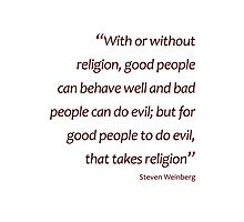 Weinberg - For good people to do evil takes religion... (Amazing Sayings) Photographic Print