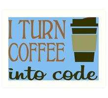 I turn coffee into programming code funny geek nerd Art Print