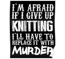 I'm Afraid If I Give Up Knitting I'll Have To Replace It With Murder - Custom Tshirts Poster