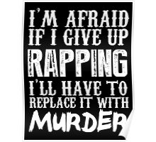 I'm Afraid If I Give Up Rapping I'll Have To Replace It With Murder - Custom Tshirts Poster