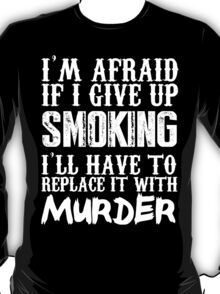I'm Afraid If I Give Up Smoking I'll Have To Replace It With Murder - Custom Tshirts T-Shirt