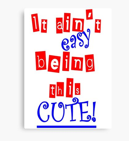 It Ain't Easy Being This Cute! Canvas Print