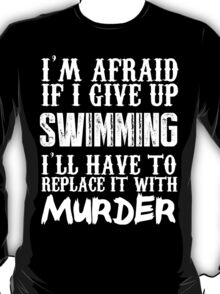 I'm Afraid If I Give Up Swimming I'll Have To Replace It With Murder - Custom Tshirts T-Shirt