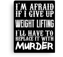 I'm Afraid If I Give Up Weight Lifting I'll Have To Replace It With Murder - Custom Tshirts Canvas Print