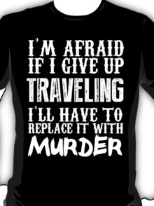 I'm Afraid If I Give Up Traveling I'll Have To Replace It With Murder - Custom Tshirts T-Shirt