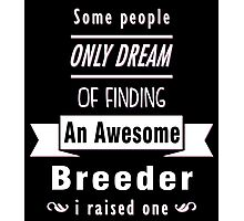 """Some People Only Dream of Finding An Awesome Breeder. I Raised One"" Collection #710045 Photographic Print"