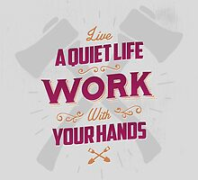 LIVE A QUIET LIFE WORK WITH YOUR HANDS by snevi