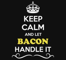 Keep Calm and Let BACON Handle it by gradyhardy