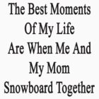 The Best Moments Of My Life Are When Me And My Mom Snowboard Together  by supernova23