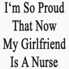 I'm So Proud That Now My Girlfriend Is A Nurse  by supernova23