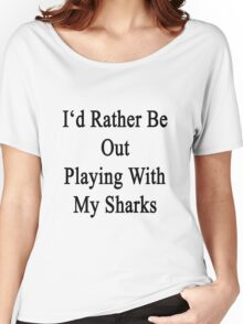 I'd Rather Be Out Playing With My Sharks  Women's Relaxed Fit T-Shirt