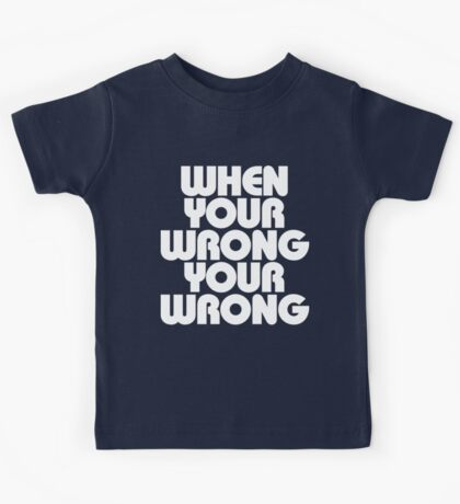 When Your Wrong Your Wrong Kids Tee