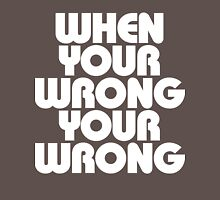 When Your Wrong Your Wrong Unisex T-Shirt