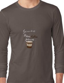 Forget drugs have coffee instead Long Sleeve T-Shirt