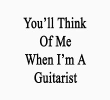 You'll Think Of Me When I'm A Guitarist  Unisex T-Shirt