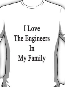I Love The Engineers In My Family  T-Shirt