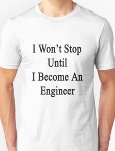 I Won't Stop Until I Become An Engineer  Unisex T-Shirt