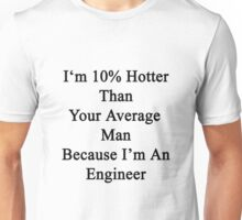 I'm 10% Hotter Than Your Average Man Because I'm An Engineer  Unisex T-Shirt