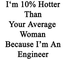 I'm 10% Hotter Than Your Average Woman Because I'm An Engineer  by supernova23