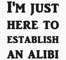 I'm just here to establish an alibi by evahhamilton