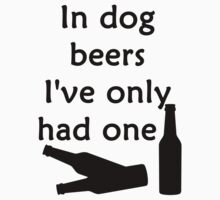 In Dog Beers I've Only Had One by evahhamilton