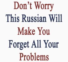 Don't Worry This Russian Will Make You Forget All Your Problems  by supernova23