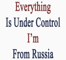 Everything Is Under Control I'm From Russia  by supernova23