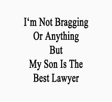 I'm Not Bragging Or Anything But My Son Is The Best Lawyer  Unisex T-Shirt