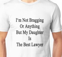 I'm Not Bragging Or Anything But My Daughter Is The Best Lawyer  Unisex T-Shirt