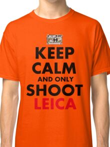 Keep Calm and Only Shoot Leica Classic T-Shirt
