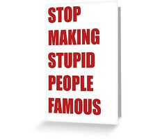 Stop Making Stupid People Famous Greeting Card