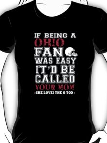 If Being A Ohio Fan Was Easy It'd Be Called Your Mom She Loves The A Too - T-shirts & Hoodies T-Shirt