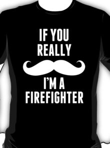 If You Really Mustache I'm A Firefighter - TShirts & Hoodies T-Shirt