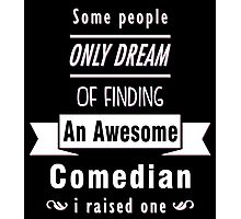 """Some People Only Dream of Finding An Awesome Comedian. I Raised One"" Collection #710067 Photographic Print"