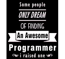 """""""Some People Only Dream of Finding An Awesome Programmer. I Raised One"""" Collection #710068 Photographic Print"""