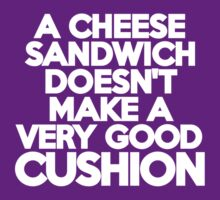 A cheese sandwich doesn't make a very good cushion by onebaretree