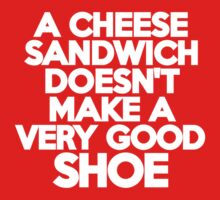 A cheese sandwich doesn't make a very good shoe by onebaretree