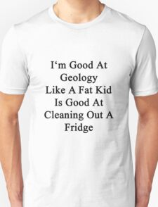 I'm Good At Geology Like A Fat Kid Is Good At Cleaning Out A Fridge  T-Shirt
