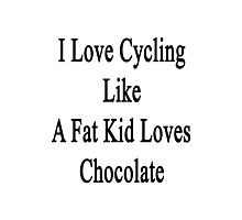 I Love Cycling Like A Fat Kid Loves Chocolate  Photographic Print