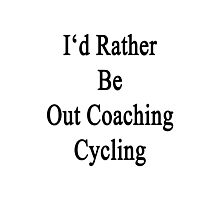 I'd Rather Be Out Coaching Cycling  Photographic Print