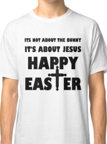 It's Not About The Bunny It's About Jesus Classic T-Shirt