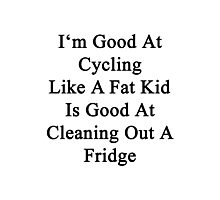 I'm Good At Cycling Like A Fat Kid Is Good At Cleaning Out A Fridge  Photographic Print