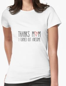 Thanks mom, I turned out awesome Womens Fitted T-Shirt