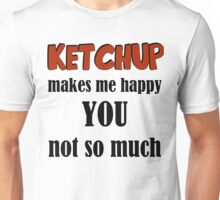 Ketchup Makes Me Happy You Not So Much Unisex T-Shirt