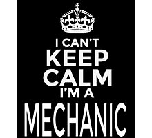 I CAN'T KEEP CALM I'M A MECHANIC Photographic Print