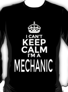 I CAN'T KEEP CALM I'M A MECHANIC T-Shirt