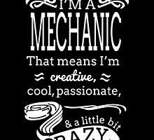 I'M A MECHANIC THAT MEANS I'M CREATIVE COOL PASSIONATE & A LITTLE BIT CRAZY by BADASSTEES
